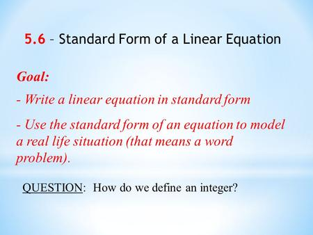 Goal: - Write a linear equation in standard form - Use the standard form of an equation to model a real life situation (that means a word problem). 5.6.