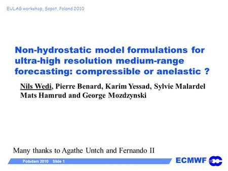 ECMWF Potsdam 2010 Slide 1 Non-hydrostatic model formulations for ultra-high resolution medium-range forecasting: compressible or anelastic ? EULAG workshop,