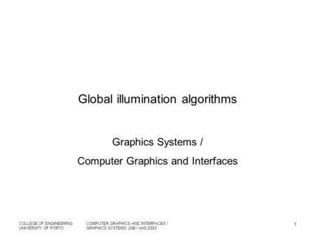 COLLEGE OF ENGINEERING UNIVERSITY OF PORTO COMPUTER GRAPHICS AND INTERFACES / GRAPHICS SYSTEMS JGB / AAS 2003 1 Global illumination algorithms Graphics.