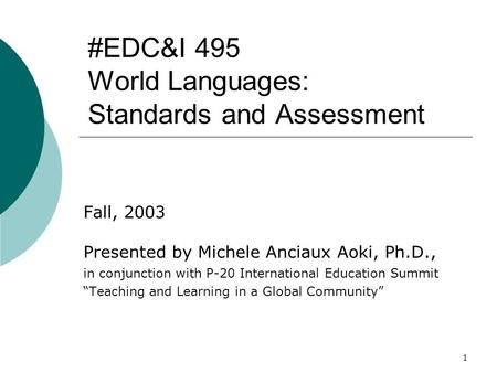 1 #EDC&I 495 World Languages: Standards and Assessment Fall, 2003 Presented by Michele Anciaux Aoki, Ph.D., in conjunction with P-20 International Education.