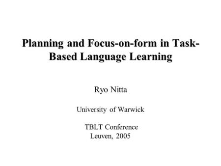 Planning and Focus-on-form in Task- Based Language Learning Ryo Nitta University of Warwick TBLT Conference Leuven, 2005.