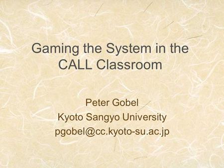 Gaming the System in the CALL Classroom Peter Gobel Kyoto Sangyo University
