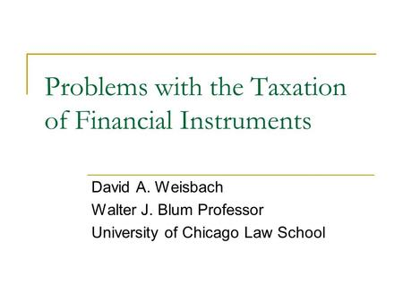 Problems with the Taxation of Financial Instruments David A. Weisbach Walter J. Blum Professor University of Chicago Law School.