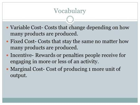 Vocabulary Variable Cost- Costs that change depending on how many products are produced. Fixed Cost- Costs that stay the same no matter how many products.