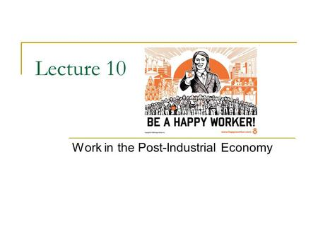 Lecture 10 Work in the Post-Industrial Economy. Social Organization of Work As our society becomes more interdependent, the ways in which we organize.