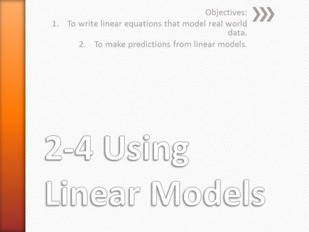 Objectives: 1.To write linear equations that model real world data. 2.To make predictions from linear models.