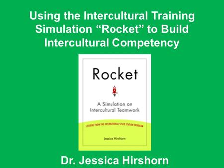 "Dr. Jessica Hirshorn Using the Intercultural Training Simulation ""Rocket"" to Build Intercultural Competency."