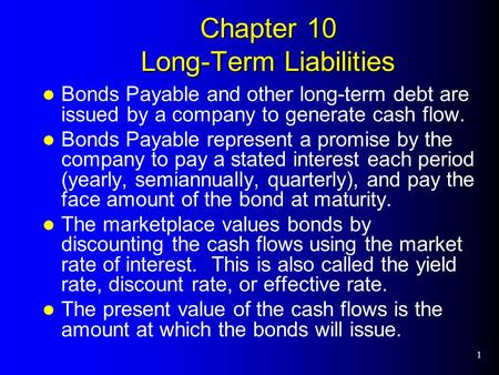 1 Chapter 10 Long-Term Liabilities Bonds Payable and other long-term debt are issued by a company to generate cash flow. Bonds Payable represent a promise.