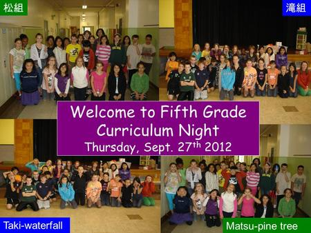 Fifth Welcome to Fifth Grade Curriculum Night Thursday, Sept. 27 th 2012 松組滝組 Matsu-pine tree Taki-waterfall.