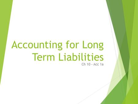Accounting for Long Term Liabilities Ch 10 – Acc 1a.