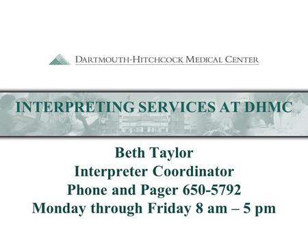 INTERPRETING SERVICES AT DHMC Beth Taylor Interpreter Coordinator Phone and Pager 650-5792 Monday through Friday 8 am – 5 pm.