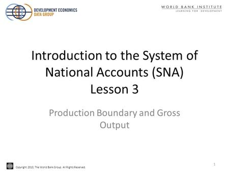 Copyright 2010, The World Bank Group. All Rights Reserved. Introduction to the System of National Accounts (SNA) Lesson 3 Production Boundary and Gross.