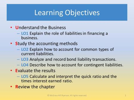 Learning Objectives Understand the Business – LO1 Explain the role of liabilities in financing a business. Study the accounting methods – LO2 Explain how.