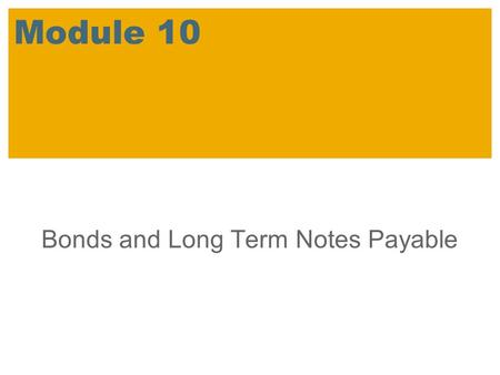 Module 10 Bonds and Long Term Notes Payable. SAP 2007 / SAP University Alliances Introductory Accounting Learning Objectives Compare bond versus share.