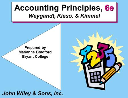 John Wiley & Sons, Inc. Prepared by Marianne Bradford Bryant College, 6e Accounting Principles, 6e Weygandt, Kieso, & Kimmel.