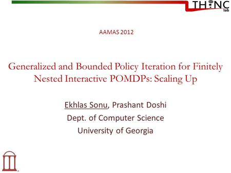 Generalized and Bounded Policy Iteration for Finitely Nested Interactive POMDPs: Scaling Up Ekhlas Sonu, Prashant Doshi Dept. of Computer Science University.