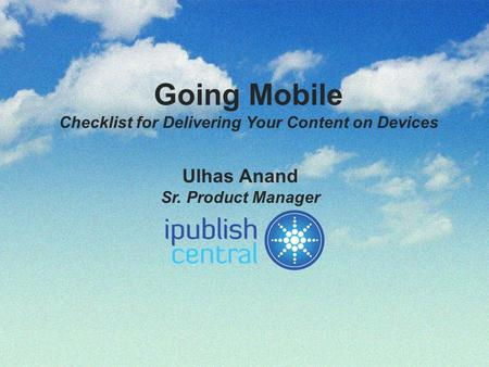 Going Mobile Checklist for Delivering Your Content on Devices Ulhas Anand Sr. Product Manager.