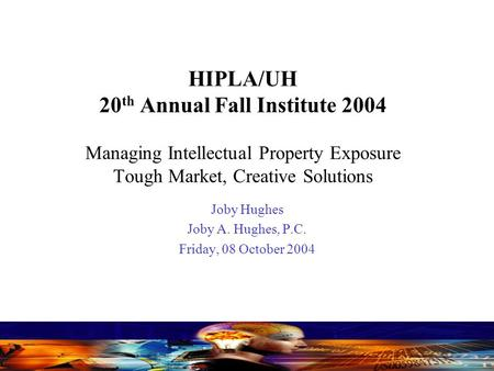 HIPLA/UH 20 th Annual Fall Institute 2004 Managing Intellectual Property Exposure Tough Market, Creative Solutions Joby Hughes Joby A. Hughes, P.C. Friday,
