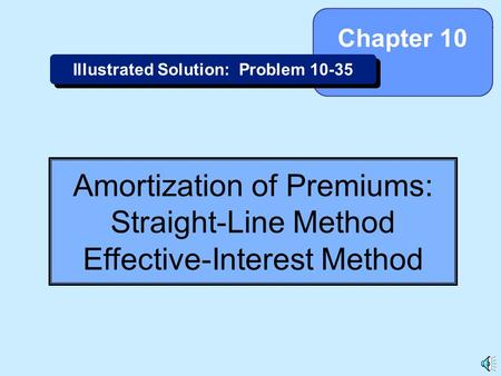 10-1 Amortization of Premiums: Straight-Line Method Effective-Interest Method Chapter 10 Illustrated Solution: Problem 10-35.