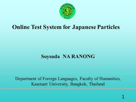 1 Online Test System for Japanese Particles Soysuda NA RANONG Department of Foreign Languages, Faculty of Humanities, Kasetsart University, Bangkok, Thailand.