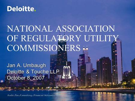 NATIONAL ASSOCIATION OF REGULATORY UTILITY COMMISSIONERS Jan A. Umbaugh Deloitte & Touche LLP October 8, 2007.