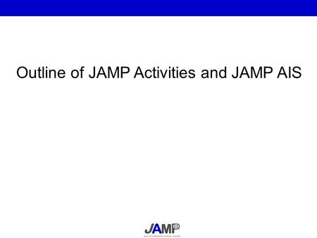 Outline of JAMP Activities and JAMP AIS. Information transfer on chemical substances contained in products in the supply chain JAMP will propose a cross-industrial.