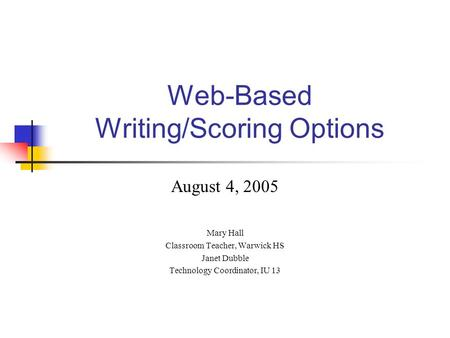 Web-Based Writing/Scoring Options August 4, 2005 Mary Hall Classroom Teacher, Warwick HS Janet Dubble Technology Coordinator, IU 13.