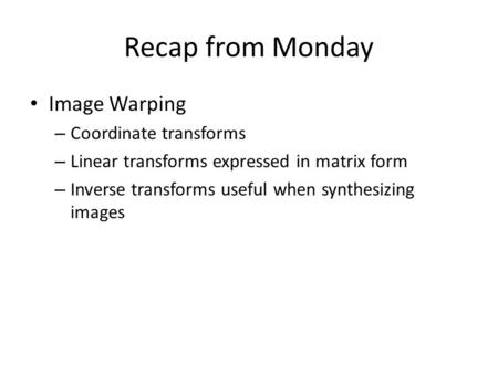 Recap from Monday Image Warping – Coordinate transforms – Linear transforms expressed in matrix form – Inverse transforms useful when synthesizing images.