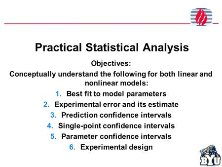 Practical Statistical Analysis Objectives: Conceptually understand the following for both linear and nonlinear models: 1.Best fit to model parameters 2.Experimental.