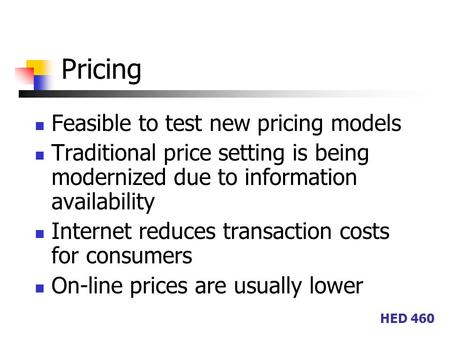 HED 460 Pricing Feasible to test new pricing models Traditional price setting is being modernized due to information availability Internet reduces transaction.
