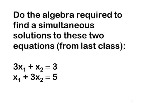 Do the algebra required to find a simultaneous solutions to these two equations (from last class): 3x 1 + x 2  3 x 1 + 3x 2  5 1.