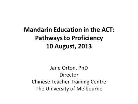 Mandarin Education in the ACT: Pathways to Proficiency 10 August, 2013 Jane Orton, PhD Director Chinese Teacher Training Centre The University of Melbourne.