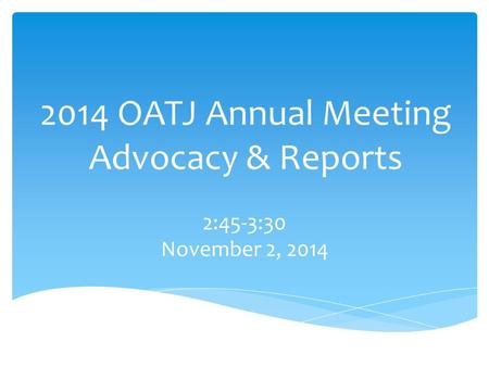 2014 OATJ Annual Meeting Advocacy & Reports 2:45-3:30 November 2, 2014.