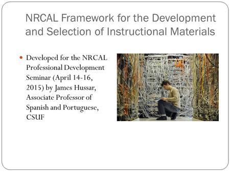 NRCAL Framework for the Development and Selection of Instructional Materials Developed for the NRCAL Professional Development Seminar (April 14-16, 2015)