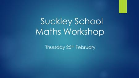 Suckley School Maths Workshop Thursday 25 th February.