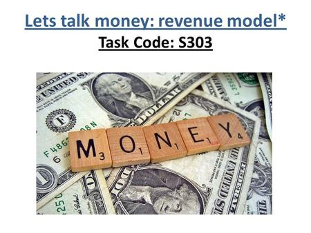 Lets talk money: revenue model* Task Code: S303. REVENUE GENERATION.