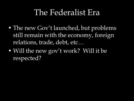 The Federalist Era The new Gov't launched, but problems still remain with the economy, foreign relations, trade, debt, etc… Will the new gov't work? Will.