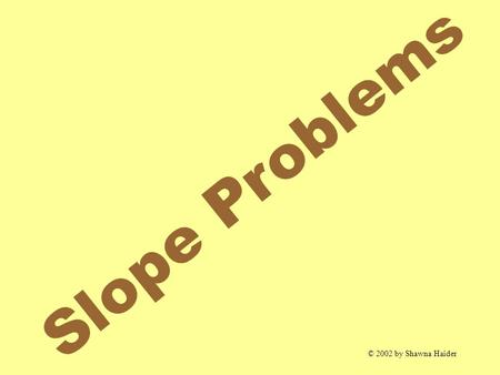 Slope Problems © 2002 by Shawna Haider. SLOPE Slope The slope of the line passing through The slope of the line passing through and is given by and is.