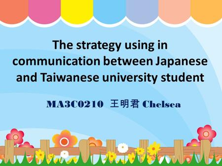 The strategy using in communication between Japanese and Taiwanese university student MA3C0210 王明君 Chelsea.