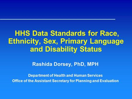 HHS Data Standards for Race, Ethnicity, Sex, Primary Language and Disability Status Rashida Dorsey, PhD, MPH Department of Health and Human Services Office.