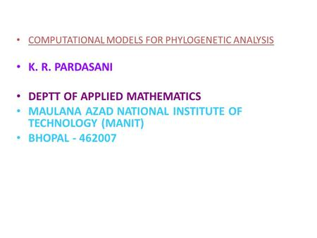 COMPUTATIONAL MODELS FOR PHYLOGENETIC ANALYSIS K. R. PARDASANI DEPTT OF APPLIED MATHEMATICS MAULANA AZAD NATIONAL INSTITUTE OF TECHNOLOGY (MANIT) BHOPAL.