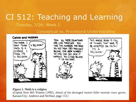 CI 512: Teaching and Learning Tuesday, 7/26: Week 2 Conceptual vs. Procedural Understanding.