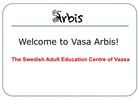 Welcome to Vasa Arbis! The Swedish Adult Education Centre of Vaasa.