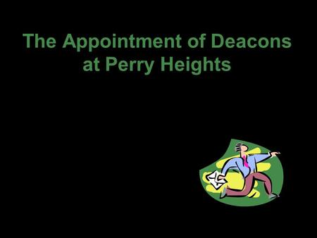 The Appointment of Deacons at Perry Heights. The Scriptures acknowledge the importance and value of deacons. Paul and Timothy, bond-servants of Christ.