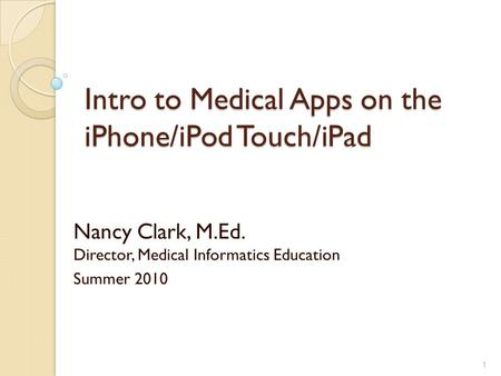 Intro to Medical Apps on the iPhone/iPod Touch/iPad Nancy Clark, M.Ed. Director, Medical Informatics Education Summer 2010 1.