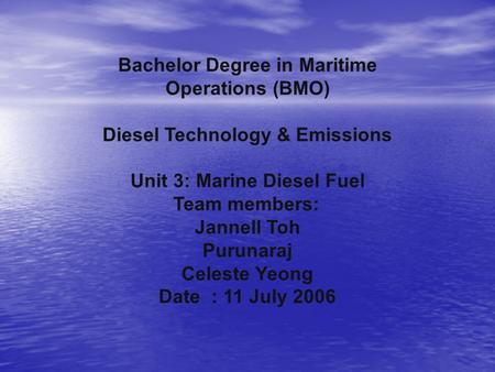 Bachelor Degree in Maritime Operations (BMO) Diesel Technology & Emissions Unit 3: Marine Diesel Fuel Team members: Jannell Toh Purunaraj Celeste Yeong.