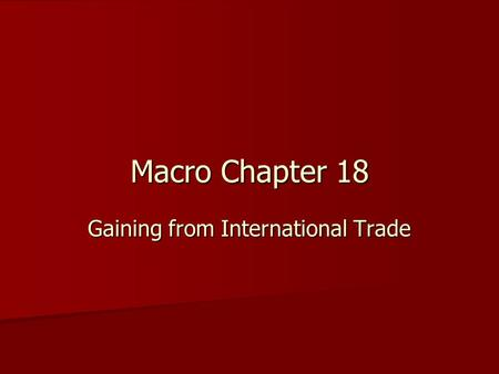 Macro Chapter 18 Gaining from International Trade.