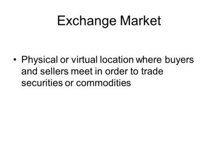 Exchange Market Physical or virtual location where buyers and sellers meet in order to trade securities or commodities.