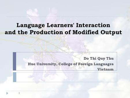 Language Learners' Interaction and the Production of Modified Output Do Thi Quy Thu Hue University, College of Foreign Languages Vietnam 1.