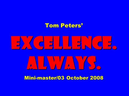 Tom Peters' EXCELLENCE. ALWAYS. Mini-master/03 October 2008.